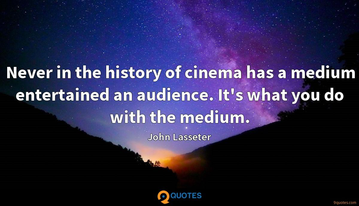 Never in the history of cinema has a medium entertained an audience. It's what you do with the medium.