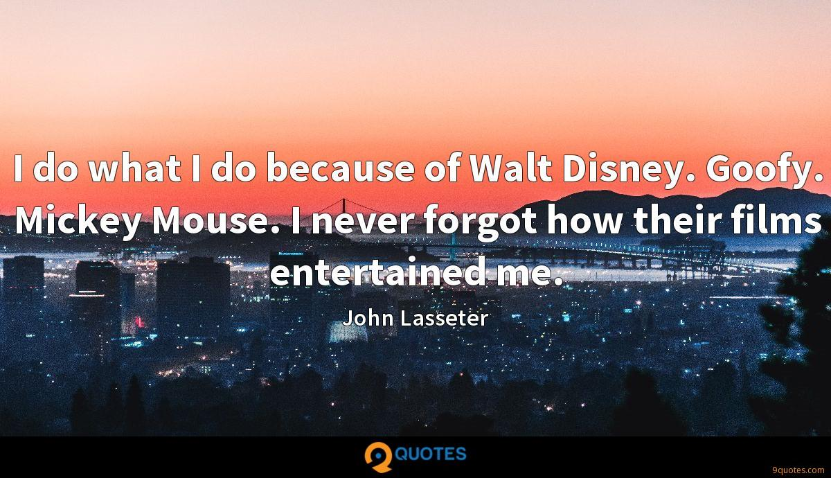 I do what I do because of Walt Disney. Goofy. Mickey Mouse. I never forgot how their films entertained me.