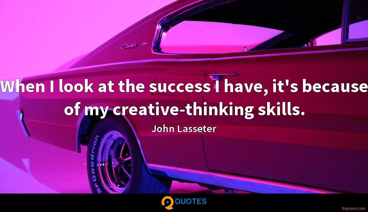 When I look at the success I have, it's because of my creative-thinking skills.
