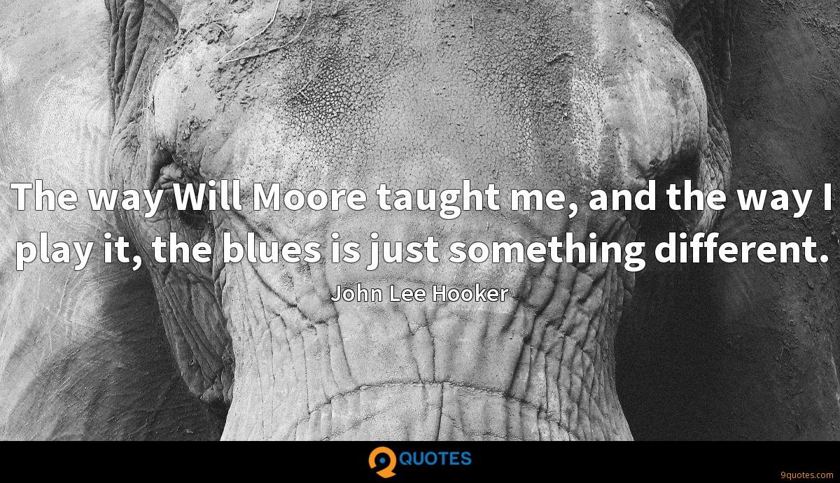The way Will Moore taught me, and the way I play it, the blues is just something different.