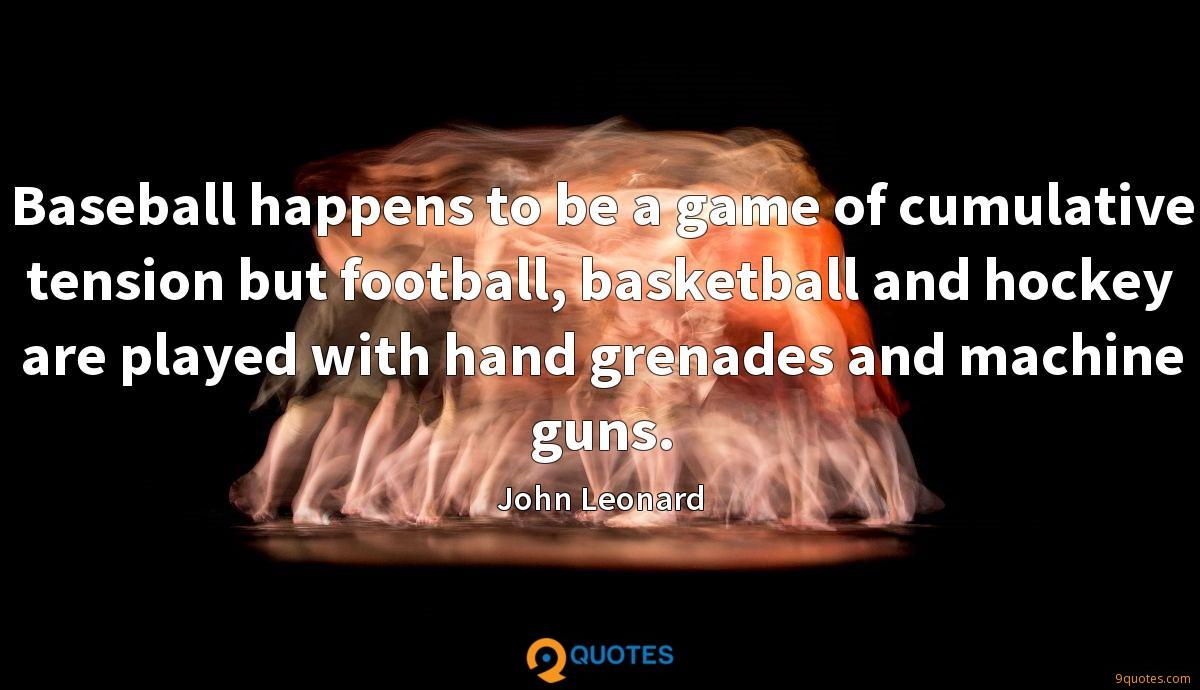 Baseball happens to be a game of cumulative tension but football, basketball and hockey are played with hand grenades and machine guns.