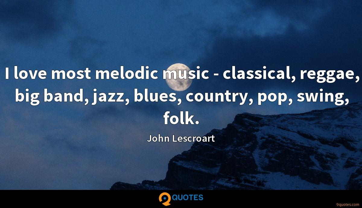 I love most melodic music - classical, reggae, big band, jazz, blues, country, pop, swing, folk.