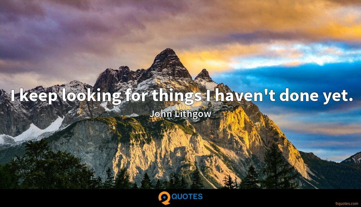 I keep looking for things I haven't done yet.