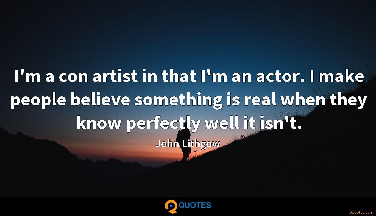 I'm a con artist in that I'm an actor. I make people believe something is real when they know perfectly well it isn't.