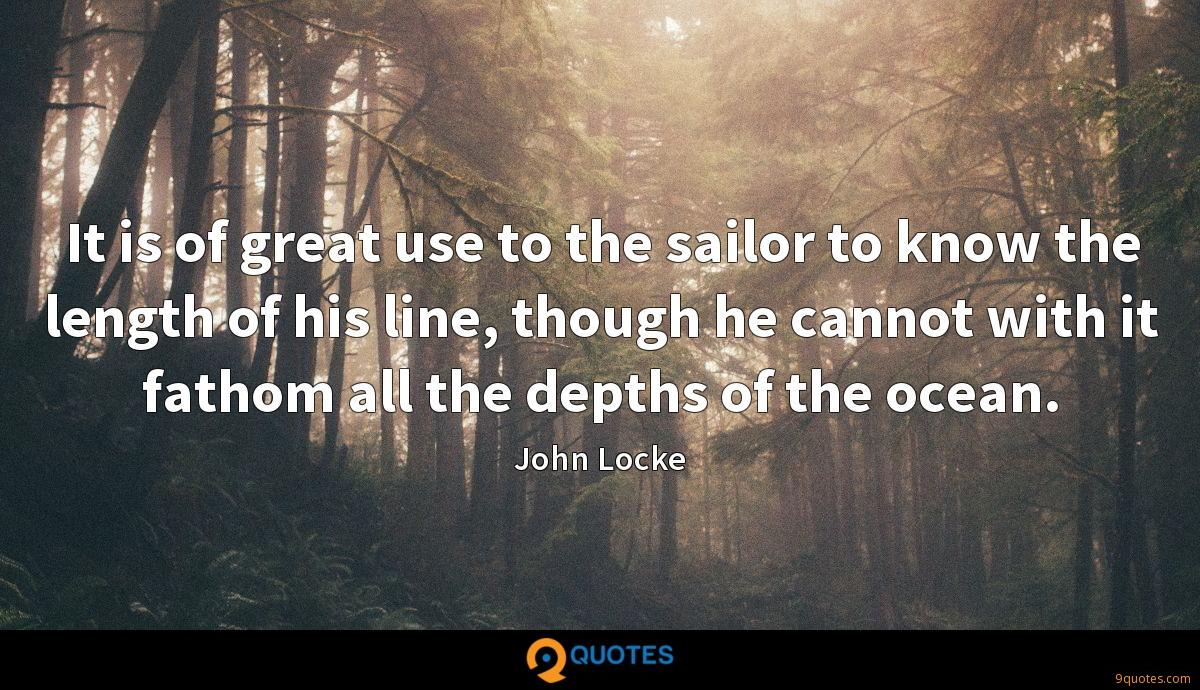 It is of great use to the sailor to know the length of his line, though he cannot with it fathom all the depths of the ocean.