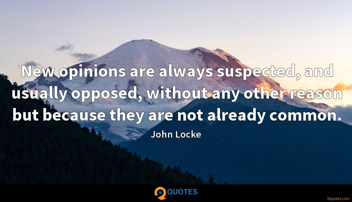 New opinions are always suspected, and usually opposed, without any other reason but because they are not already common.