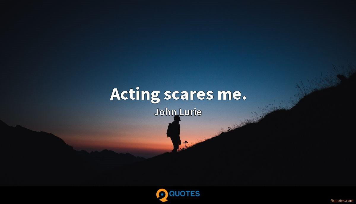 Acting scares me.