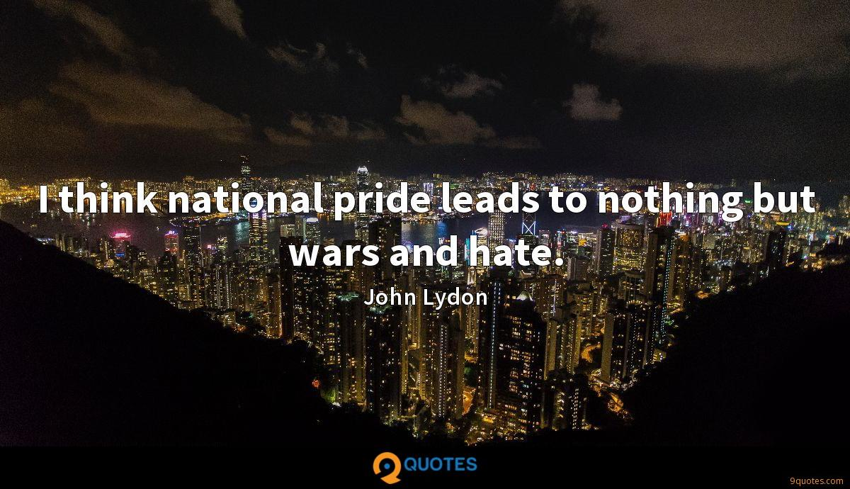 I think national pride leads to nothing but wars and hate.