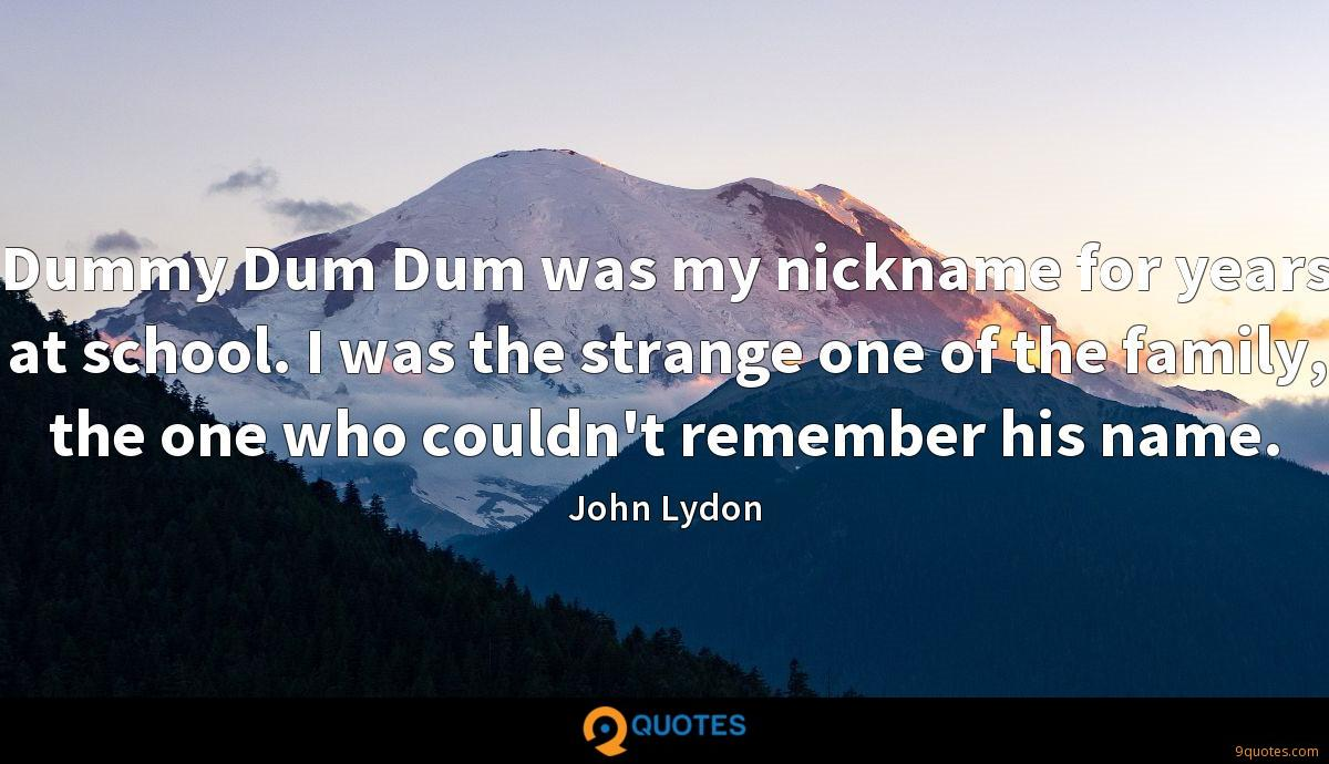 Dummy Dum Dum was my nickname for years at school. I was the strange one of the family, the one who couldn't remember his name.