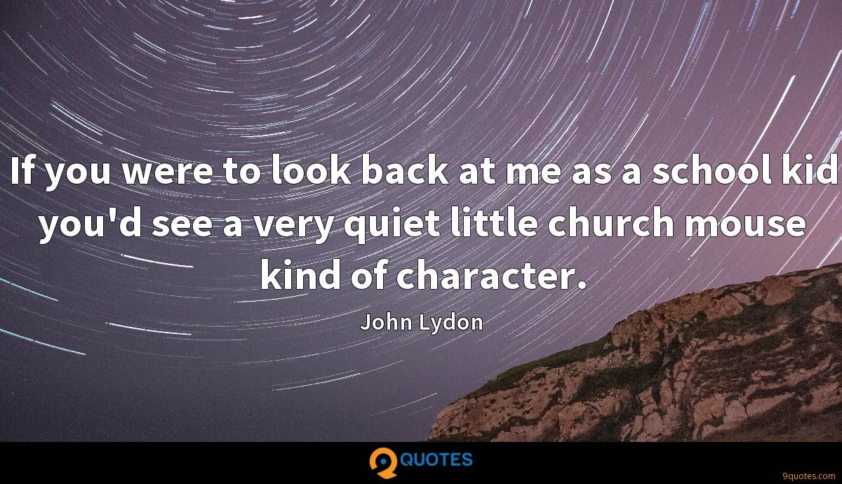 If you were to look back at me as a school kid you'd see a very quiet little church mouse kind of character.