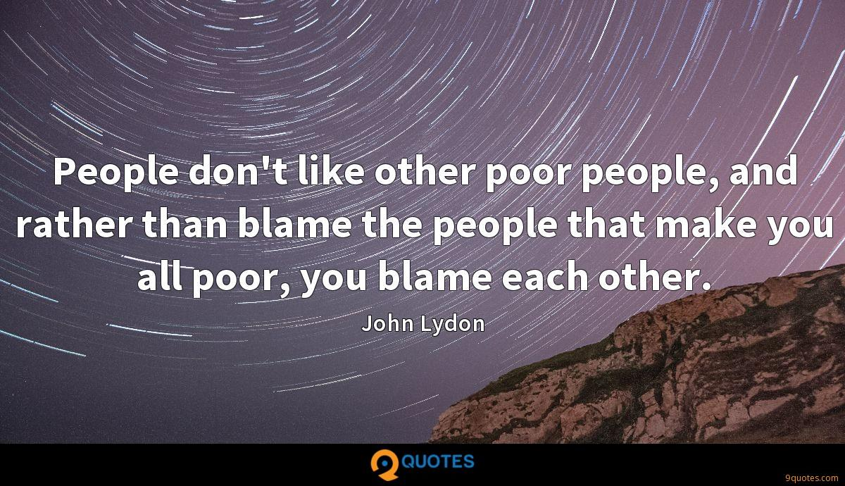 People don't like other poor people, and rather than blame the people that make you all poor, you blame each other.