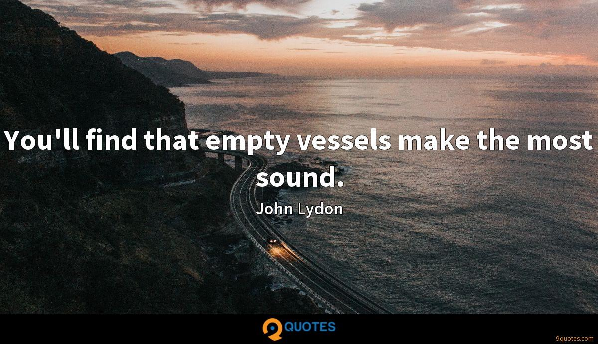 You'll find that empty vessels make the most sound.