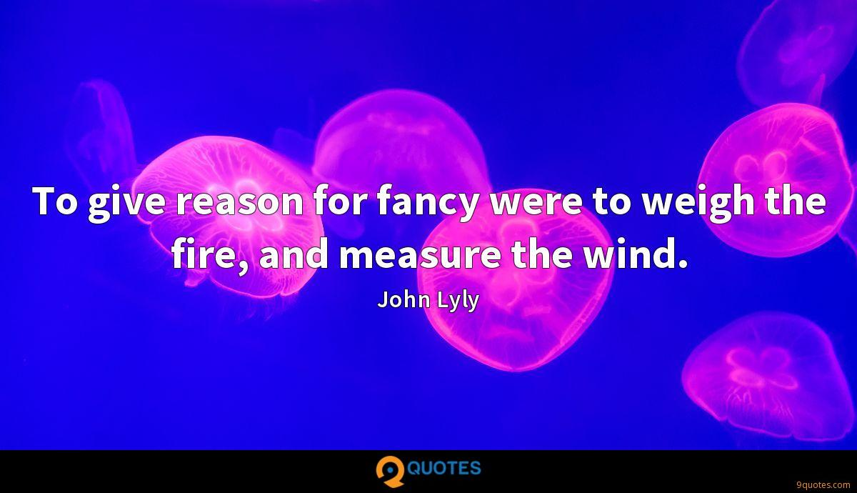 To give reason for fancy were to weigh the fire, and measure the wind.