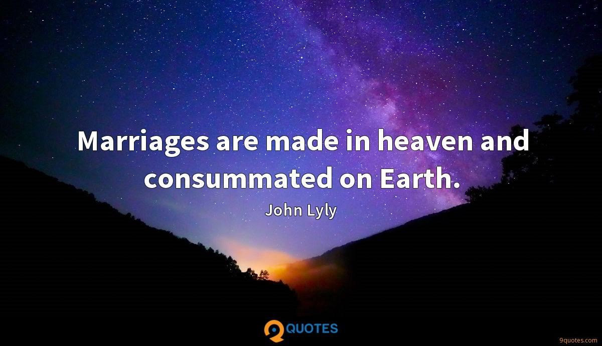 Marriages are made in heaven and consummated on Earth.