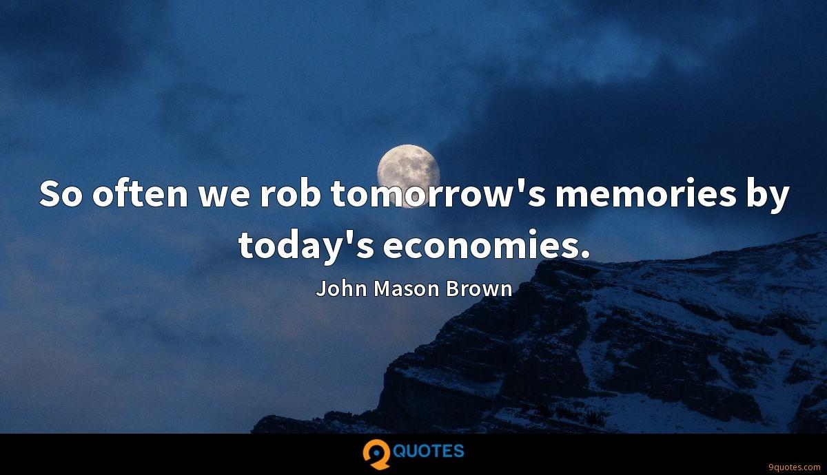 So often we rob tomorrow's memories by today's economies.