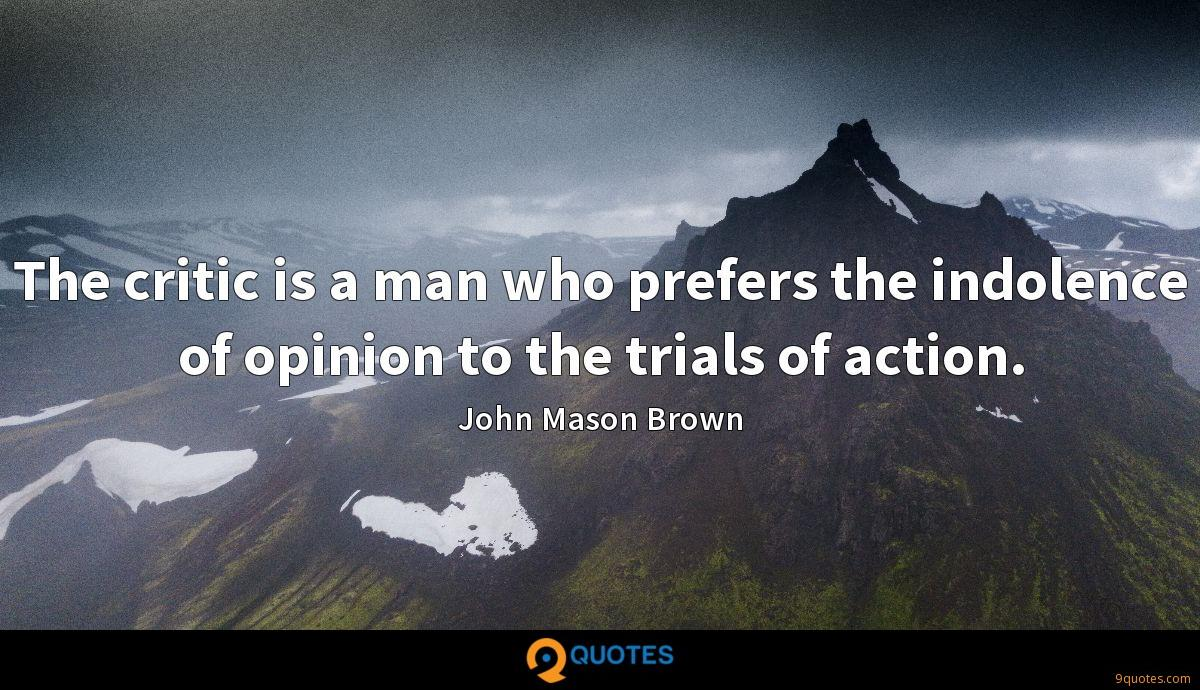 The critic is a man who prefers the indolence of opinion to the trials of action.