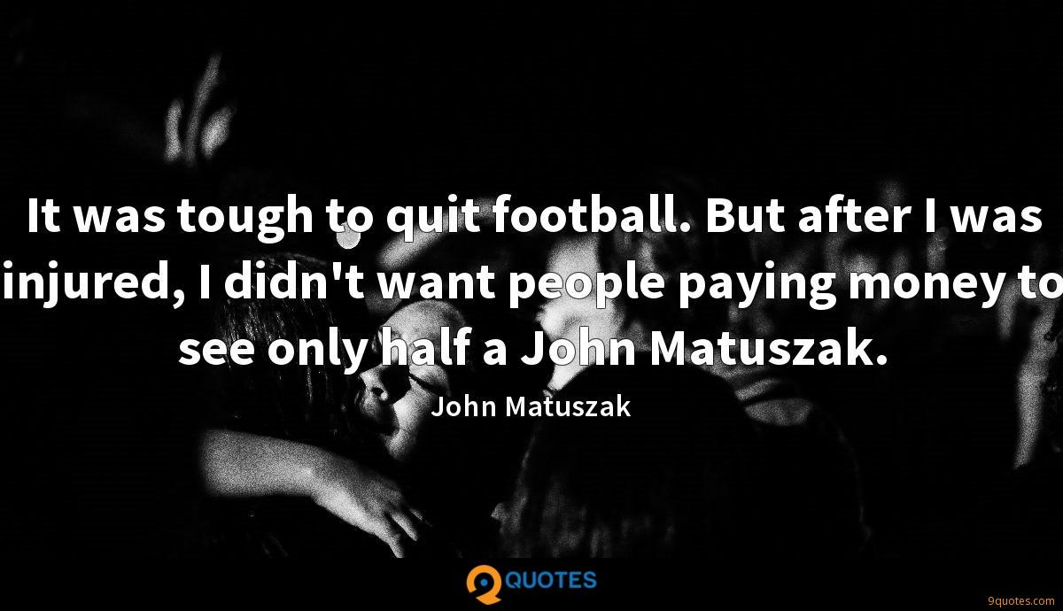 It was tough to quit football. But after I was injured, I didn't want people paying money to see only half a John Matuszak.