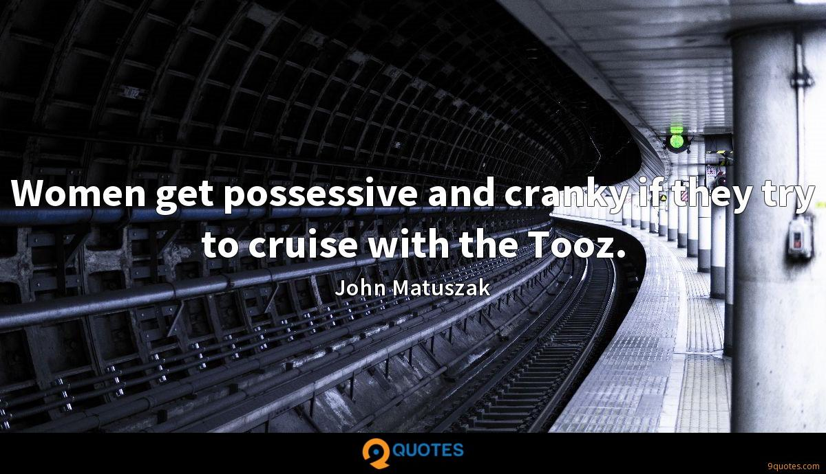 Women get possessive and cranky if they try to cruise with the Tooz.