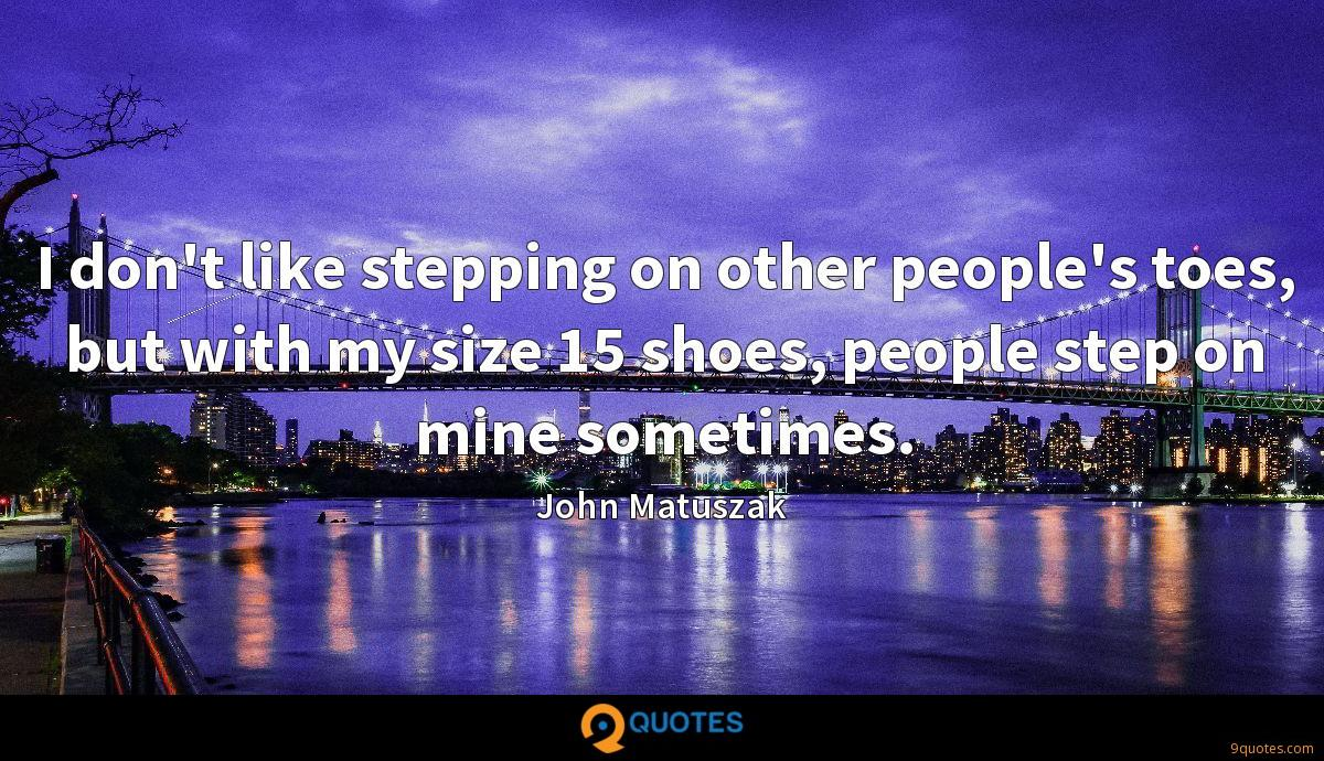 I don't like stepping on other people's toes, but with my size 15 shoes, people step on mine sometimes.