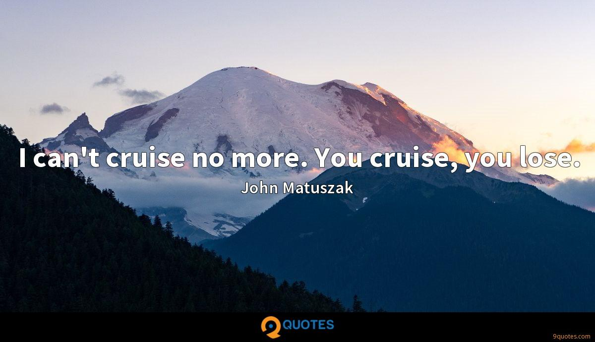 I can't cruise no more. You cruise, you lose.