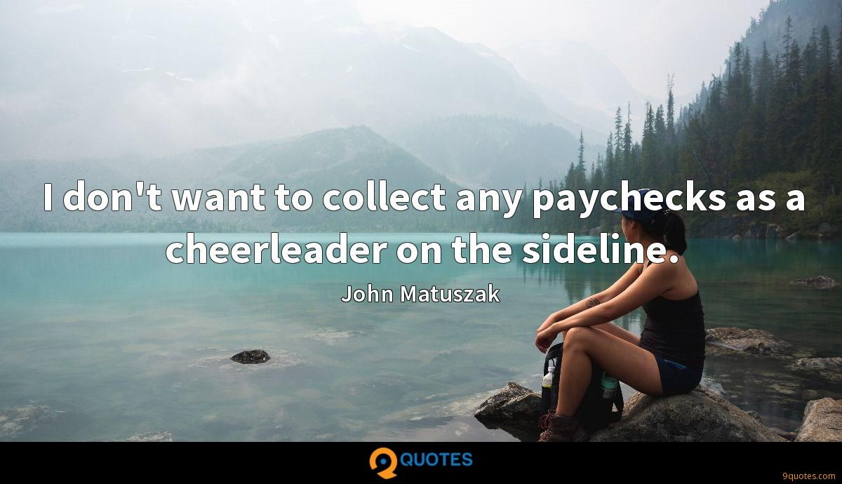 I don't want to collect any paychecks as a cheerleader on the sideline.