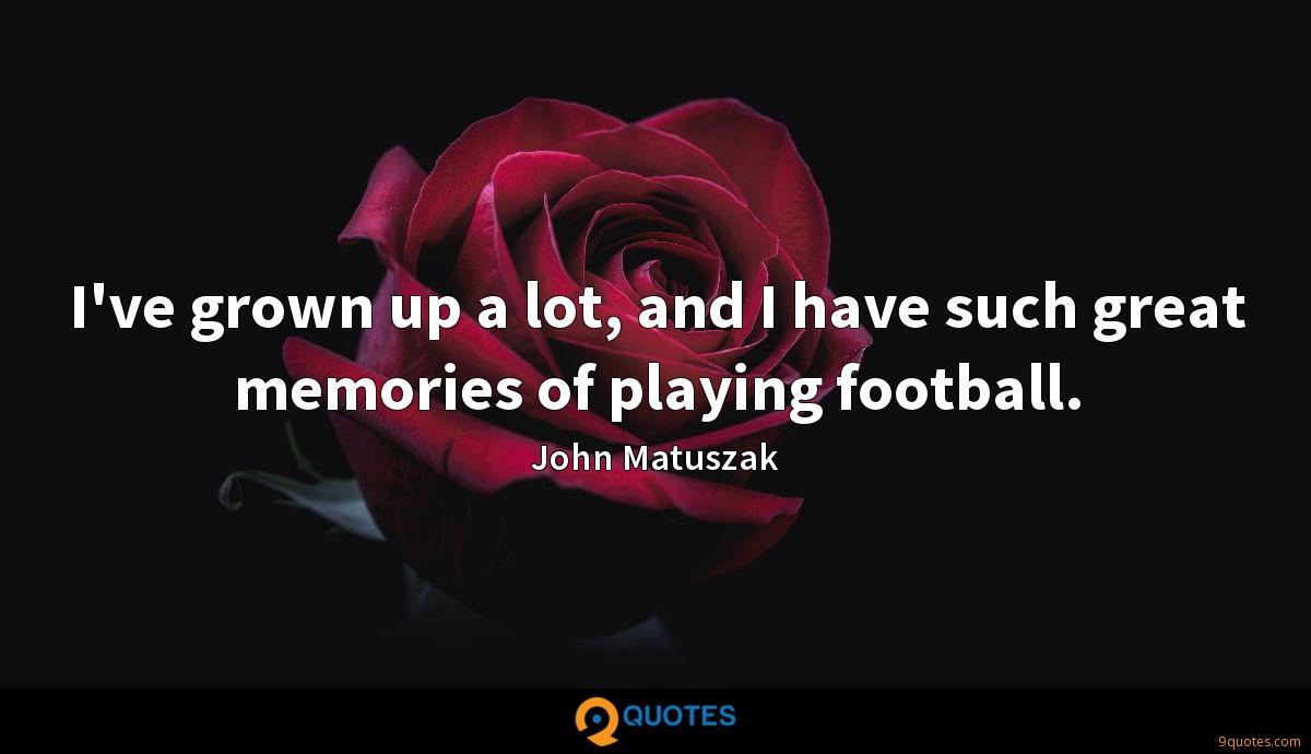 I've grown up a lot, and I have such great memories of playing football.