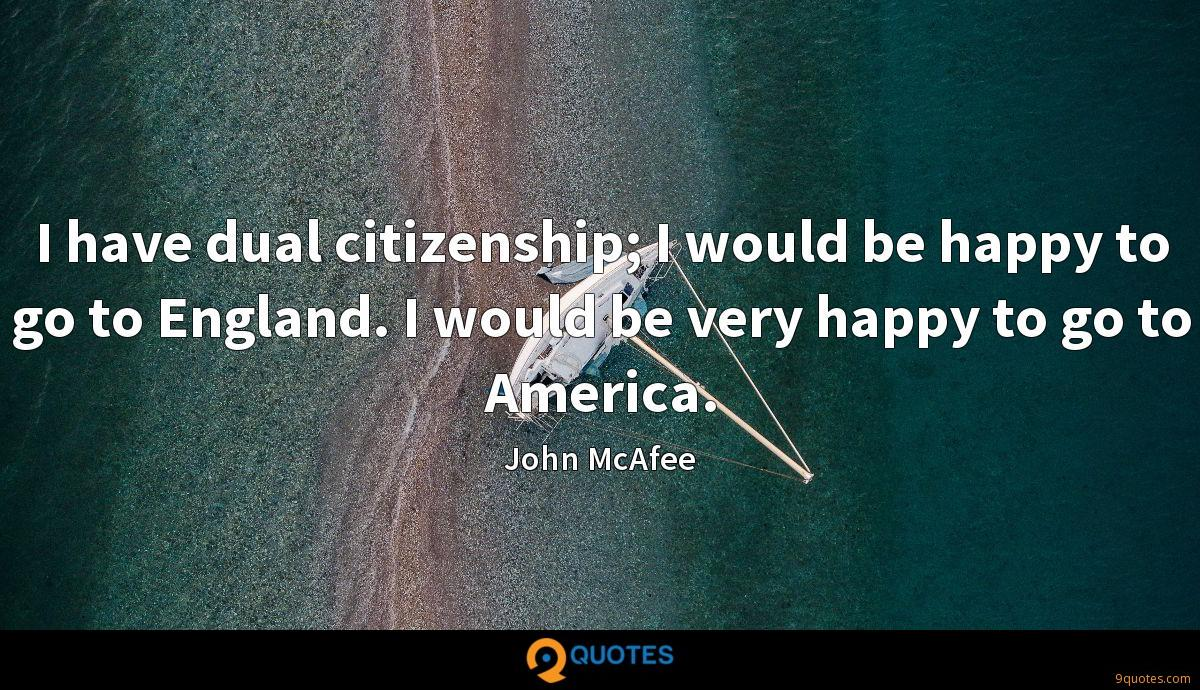 I have dual citizenship; I would be happy to go to England. I would be very happy to go to America.