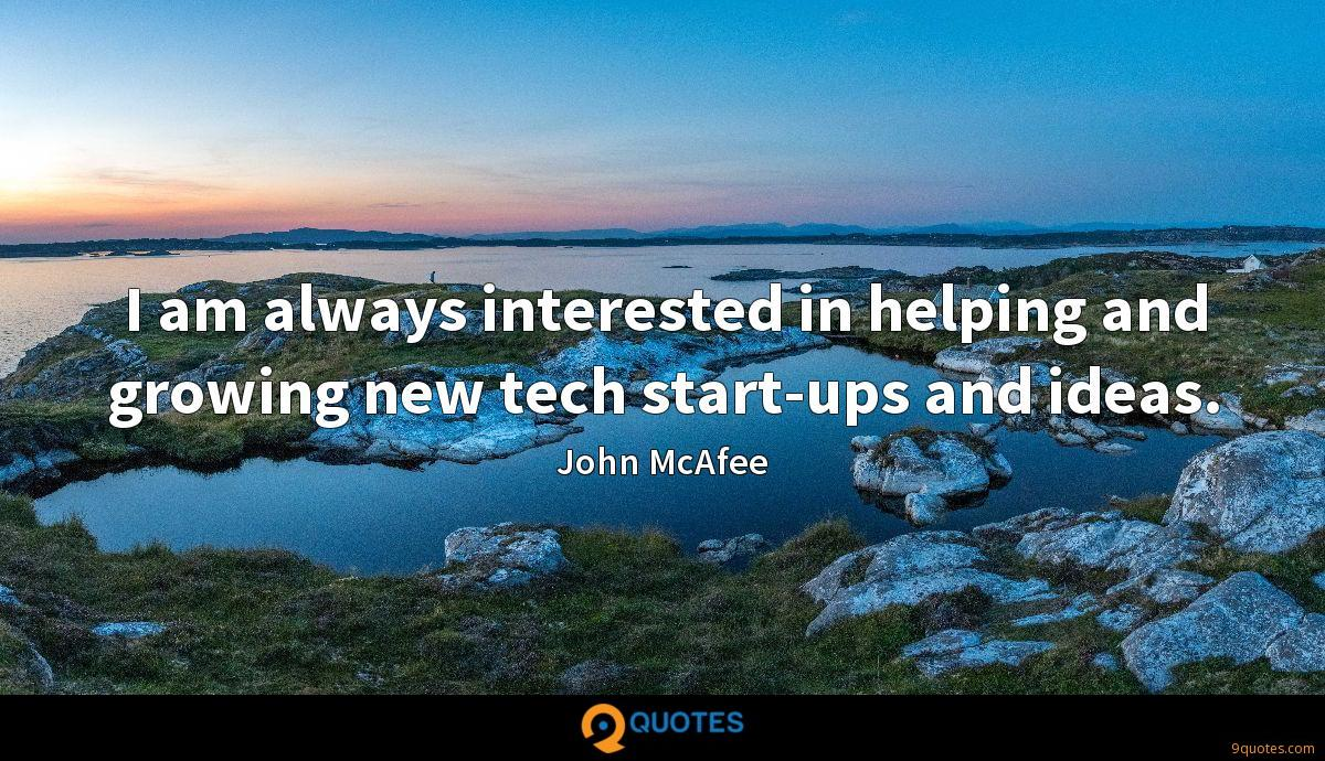 I am always interested in helping and growing new tech start-ups and ideas.