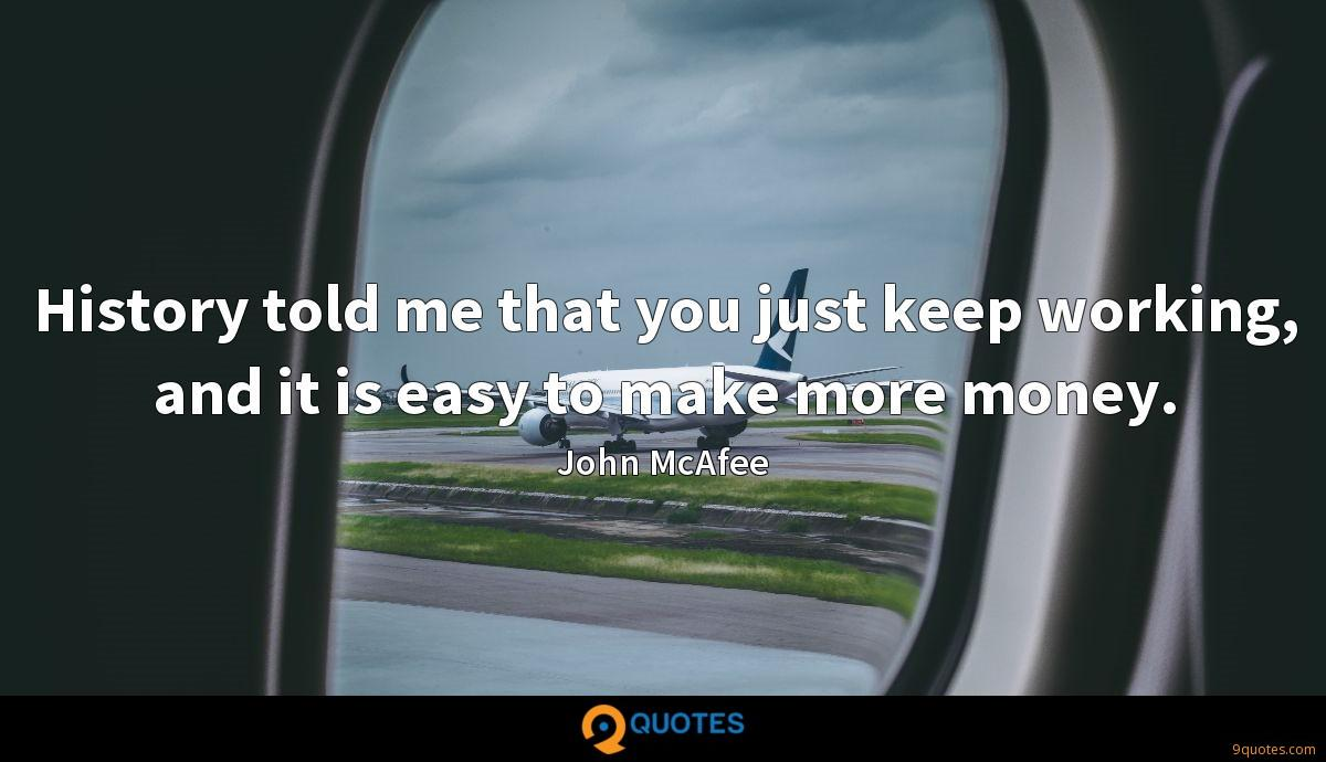 History told me that you just keep working, and it is easy to make more money.