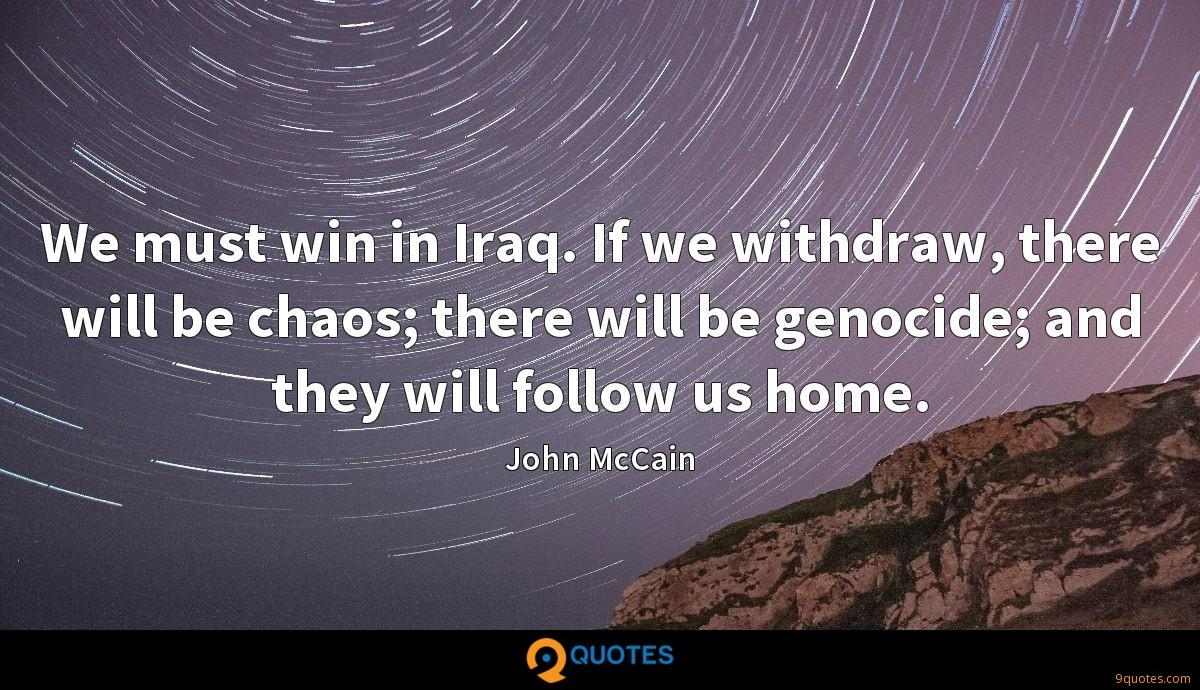 We must win in Iraq. If we withdraw, there will be chaos; there will be genocide; and they will follow us home.