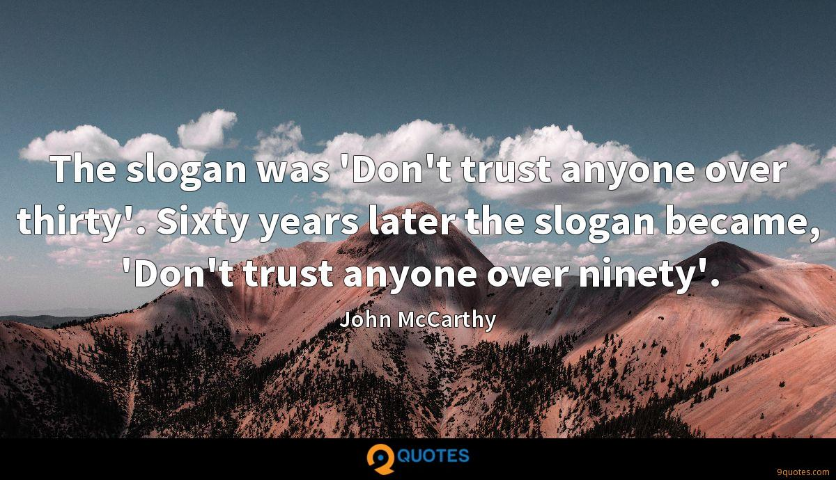 The slogan was 'Don't trust anyone over thirty'. Sixty years later the slogan became, 'Don't trust anyone over ninety'.