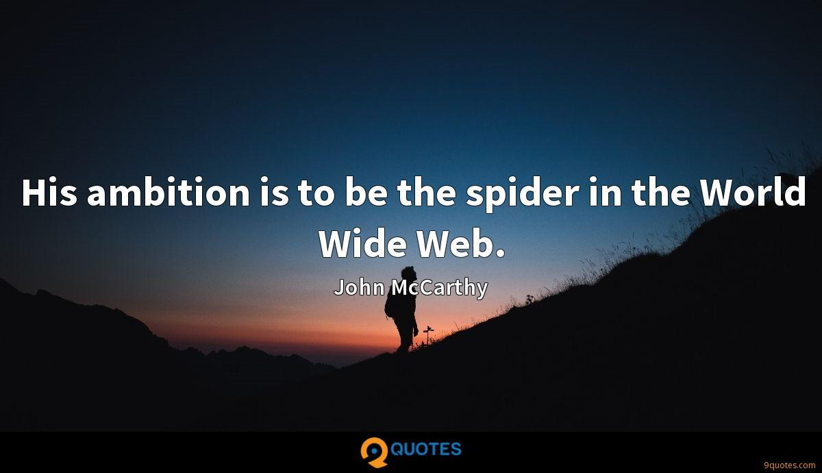 His ambition is to be the spider in the World Wide Web.