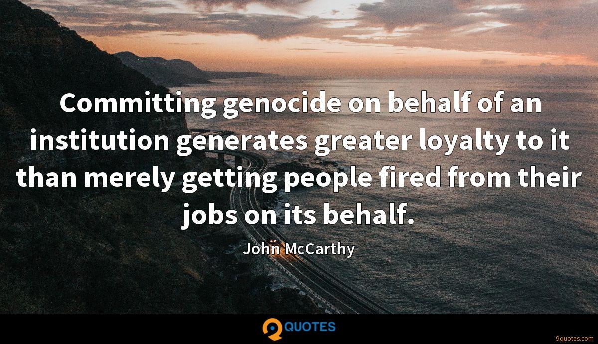 Committing genocide on behalf of an institution generates greater loyalty to it than merely getting people fired from their jobs on its behalf.