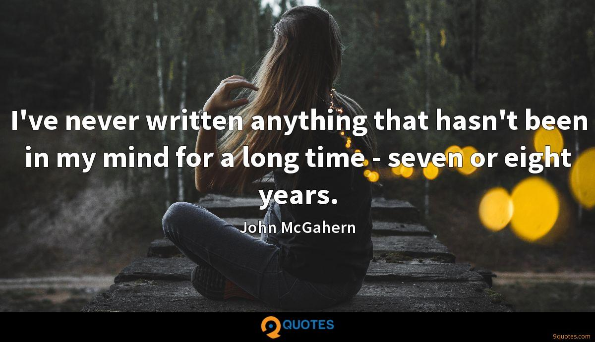 I've never written anything that hasn't been in my mind for a long time - seven or eight years.