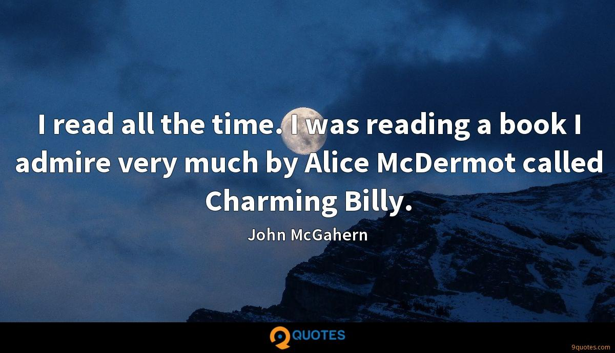 I read all the time. I was reading a book I admire very much by Alice McDermot called Charming Billy.
