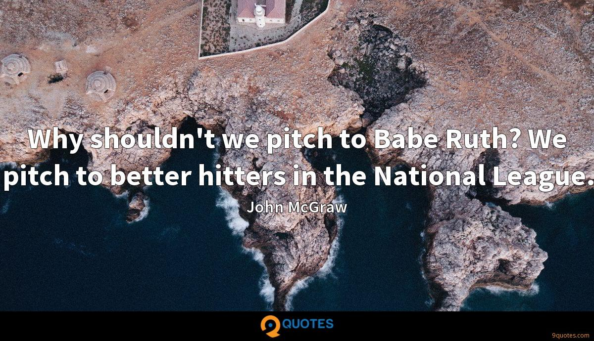 Why shouldn't we pitch to Babe Ruth? We pitch to better hitters in the National League.