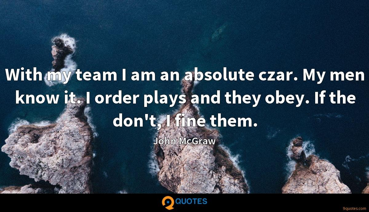 With my team I am an absolute czar. My men know it. I order plays and they obey. If the don't, I fine them.