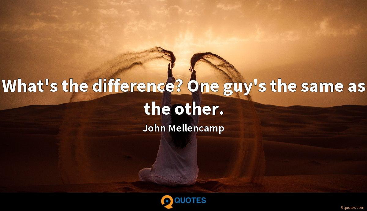 What's the difference? One guy's the same as the other.