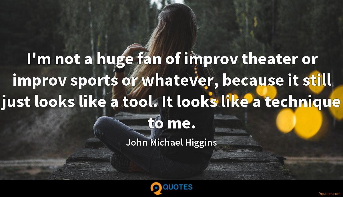 I'm not a huge fan of improv theater or improv sports or whatever, because it still just looks like a tool. It looks like a technique to me.