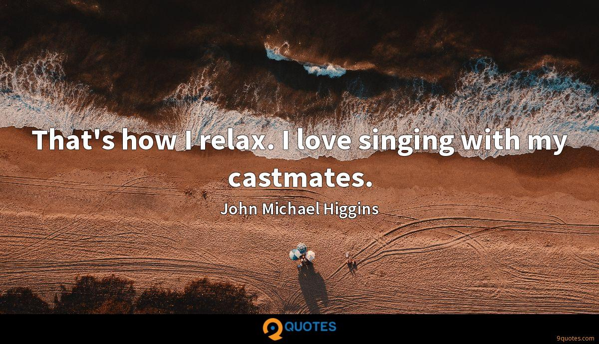 That's how I relax. I love singing with my castmates.