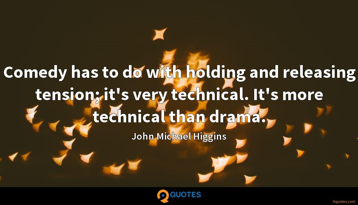 Comedy has to do with holding and releasing tension; it's very technical. It's more technical than drama.