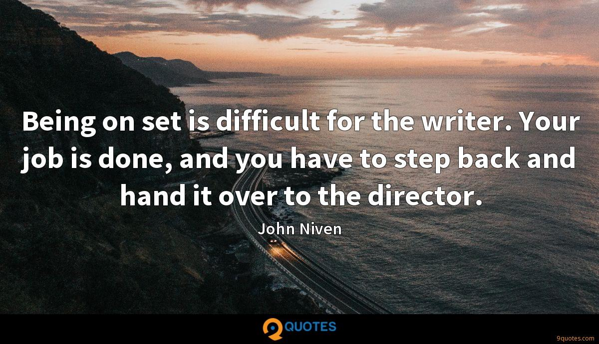 Being on set is difficult for the writer. Your job is done, and you have to step back and hand it over to the director.