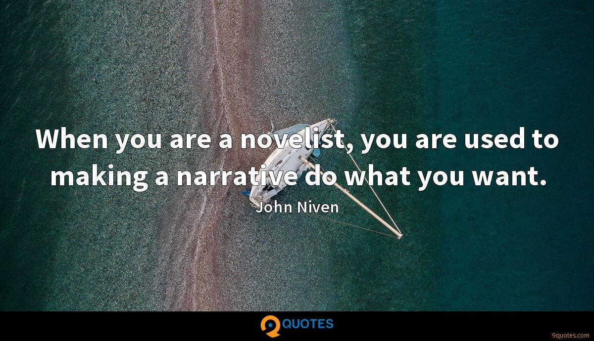 When you are a novelist, you are used to making a narrative do what you want.