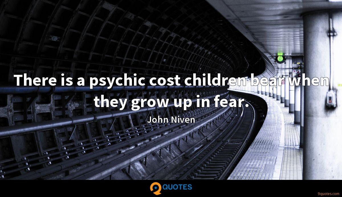 There is a psychic cost children bear when they grow up in fear.