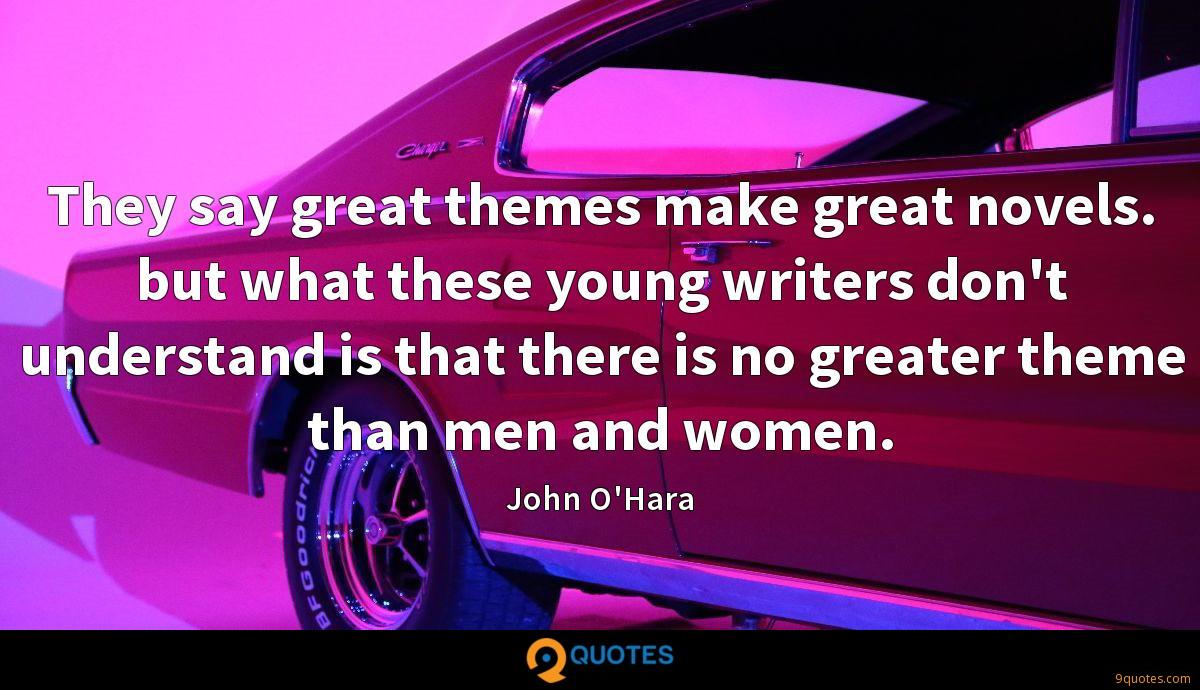 They say great themes make great novels. but what these young writers don't understand is that there is no greater theme than men and women.