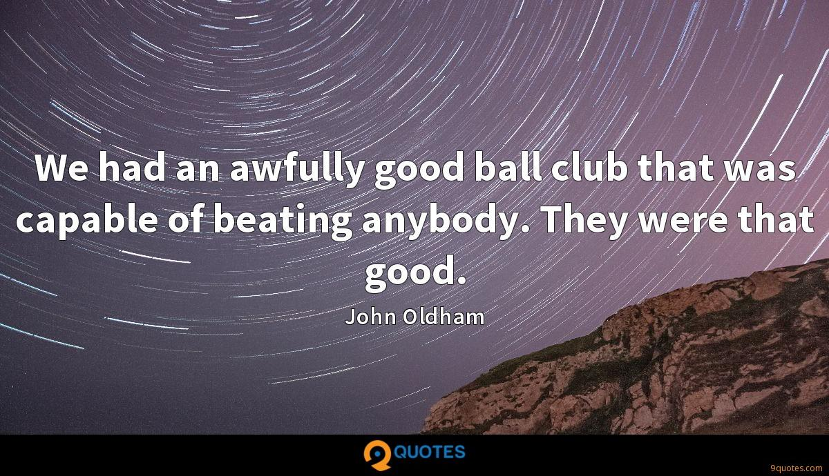 We had an awfully good ball club that was capable of beating anybody. They were that good.