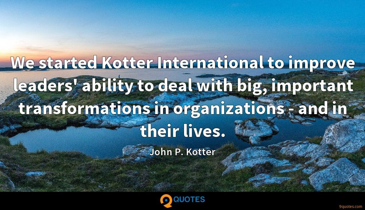 We started Kotter International to improve leaders' ability to deal with big, important transformations in organizations - and in their lives.