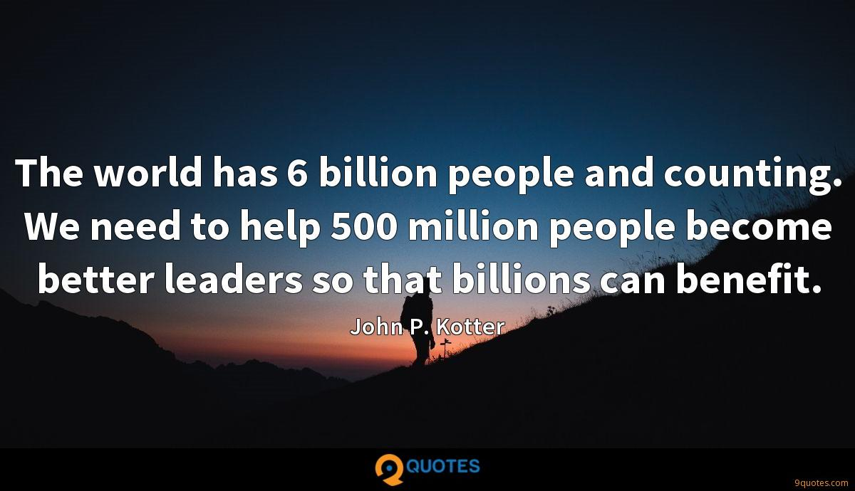 The world has 6 billion people and counting. We need to help 500 million people become better leaders so that billions can benefit.