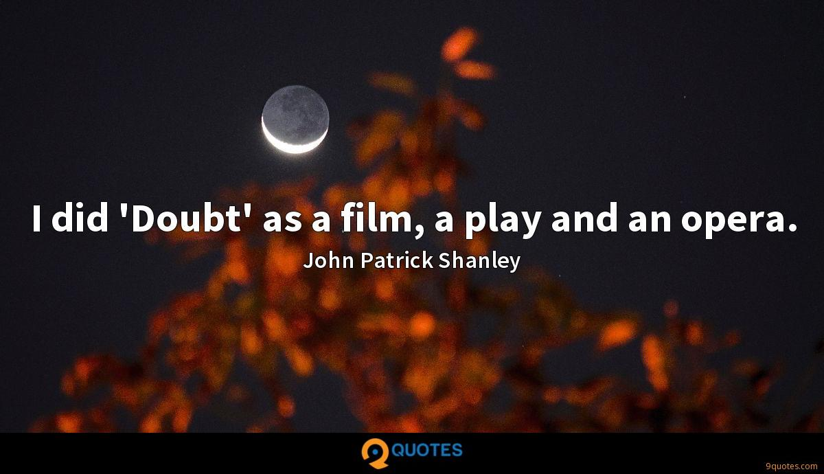 I did 'Doubt' as a film, a play and an opera.