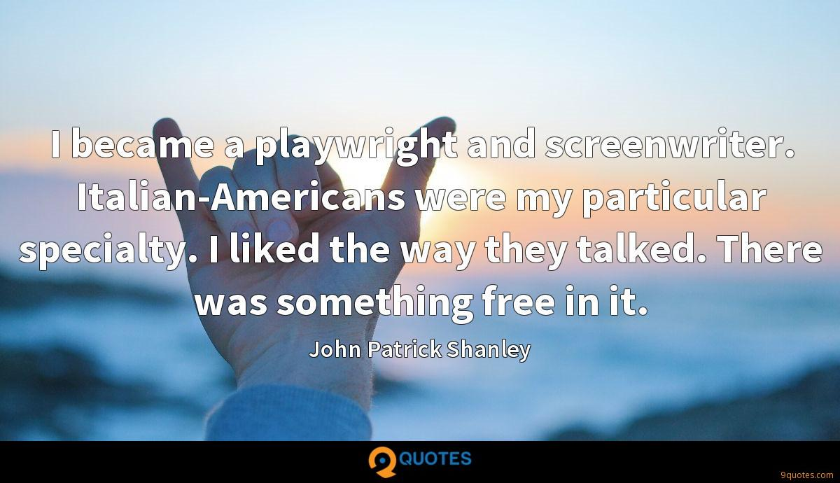 I became a playwright and screenwriter. Italian-Americans were my particular specialty. I liked the way they talked. There was something free in it.